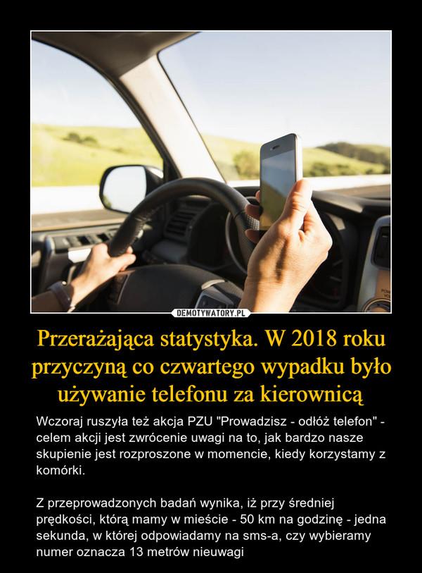 """Przerażająca statystyka. W 2018 roku przyczyną co czwartego wypadku było używanie telefonu za kierownicą – Wczoraj ruszyła też akcja PZU """"Prowadzisz - odłóż telefon"""" - celem akcji jest zwrócenie uwagi na to, jak bardzo nasze skupienie jest rozproszone w momencie, kiedy korzystamy z komórki. Z przeprowadzonych badań wynika, iż przy średniej prędkości, którą mamy w mieście - 50 km na godzinę - jedna sekunda, w której odpowiadamy na sms-a, czy wybieramy numer oznacza 13 metrów nieuwagi"""