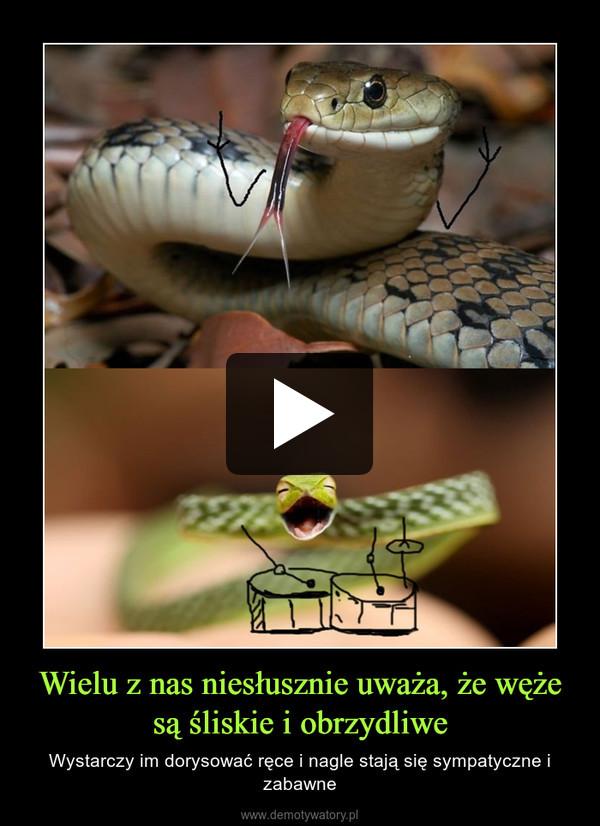 Wielu z nas niesłusznie uważa, że węże są śliskie i obrzydliwe – Wystarczy im dorysować ręce i nagle stają się sympatyczne i zabawne