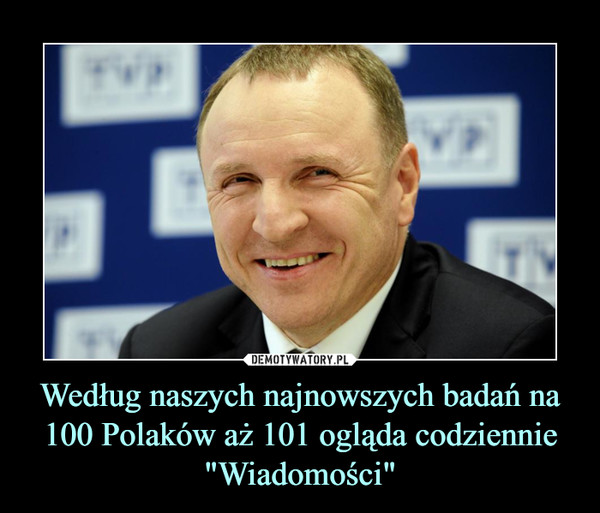 """Według naszych najnowszych badań na 100 Polaków aż 101 ogląda codziennie """"Wiadomości"""" –"""