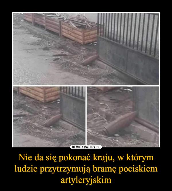 Nie da się pokonać kraju, w którym ludzie przytrzymują bramę pociskiem artyleryjskim –