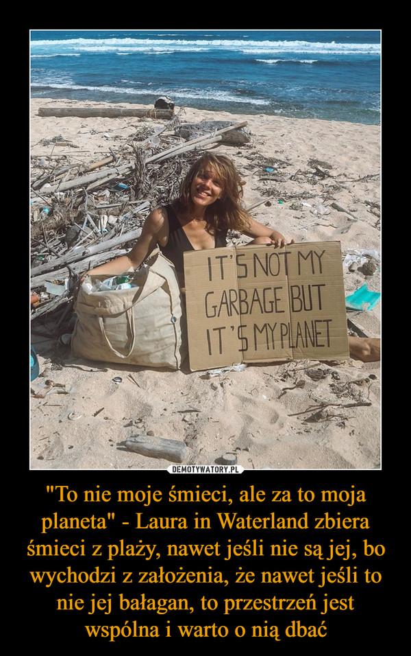 """""""To nie moje śmieci, ale za to moja planeta"""" - Laura in Waterland zbiera śmieci z plaży, nawet jeśli nie są jej, bo wychodzi z założenia, że nawet jeśli to nie jej bałagan, to przestrzeń jest wspólna i warto o nią dbać –"""