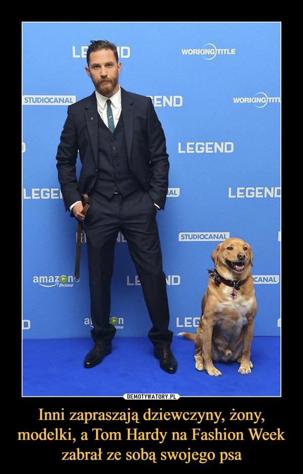 Inni zapraszają dziewczyny, żony, modelki, a Tom Hardy na Fashion Week zabrał ze sobą swojego psa –