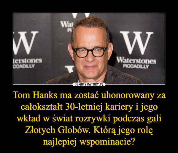 Tom Hanks ma zostać uhonorowany za całokształt 30-letniej kariery i jego wkład w świat rozrywki podczas gali Złotych Globów. Którą jego rolę najlepiej wspominacie? –