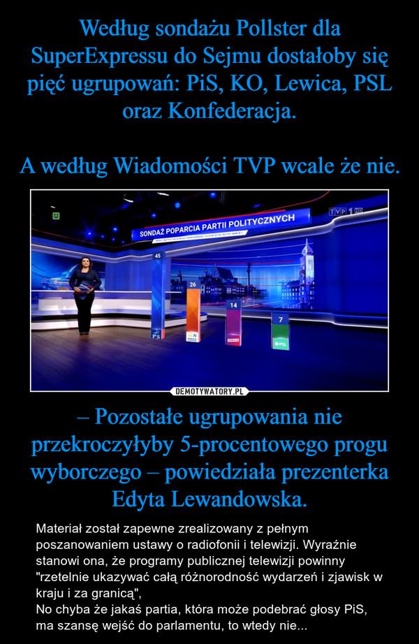 """– Pozostałe ugrupowania nie przekroczyłyby 5-procentowego progu wyborczego – powiedziała prezenterka Edyta Lewandowska. – Materiał został zapewne zrealizowany z pełnym poszanowaniem ustawy o radiofonii i telewizji. Wyraźnie stanowi ona, że programy publicznej telewizji powinny """"rzetelnie ukazywać całą różnorodność wydarzeń i zjawisk w kraju i za granicą"""",No chyba że jakaś partia, która może podebrać głosy PiS, ma szansę wejść do parlamentu, to wtedy nie..."""