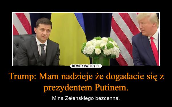 Trump: Mam nadzieje że dogadacie się z prezydentem Putinem. – Mina Zełenskiego bezcenna.