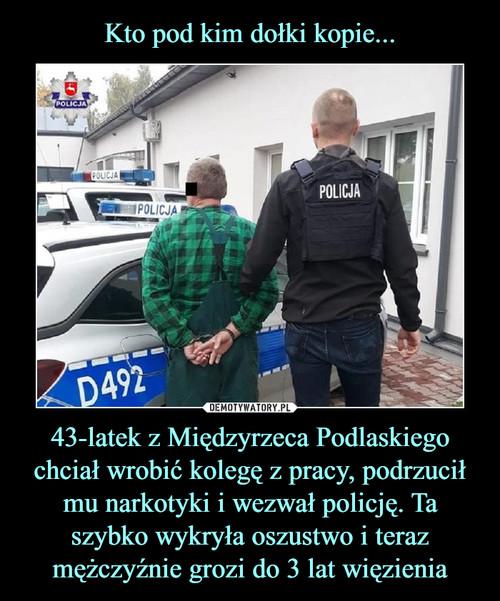 Kto pod kim dołki kopie... 43-latek z Międzyrzeca Podlaskiego chciał wrobić kolegę z pracy, podrzucił mu narkotyki i wezwał policję. Ta szybko wykryła oszustwo i teraz mężczyźnie grozi do 3 lat więzienia