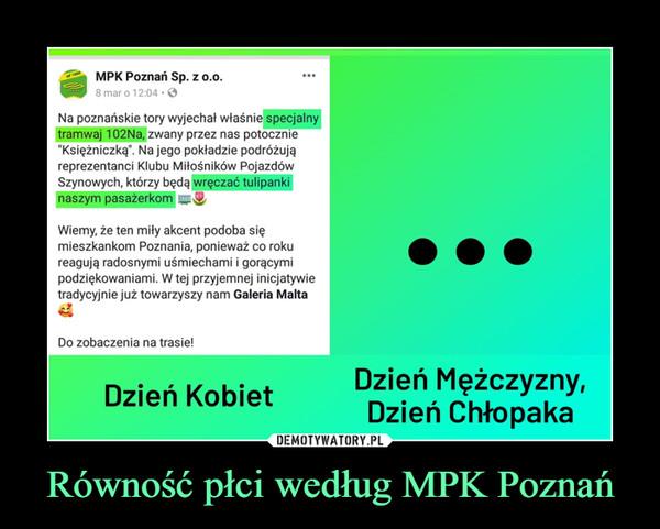 """Równość płci według MPK Poznań –  MPK Poznań Sp. z o.0.ed 18808 mar o 12:04Na poznańskie tory wyjechał właśnie specjalnytramwaj 102Na, zwany przez nas potocznie""""Księżniczką"""". Na jego pokładzie podróżująreprezentanci Klubu Miłośników PojazdówSzynowych, którzy będą wręczać tulipankinaszym pasażerkomWiemy, że ten miły akcent podoba sięmieszkankom Poznania, ponieważ co rokureagują radosnymi uśmiechami i gorącymipodziękowaniami. W tej przyjemnej inicjatywietradycyjnie już towarzyszy nam Galeria MaltaDo zobaczenia na trasie!Dzień Meżczyzny,Dzień ChłopakaDzień Kobiet"""