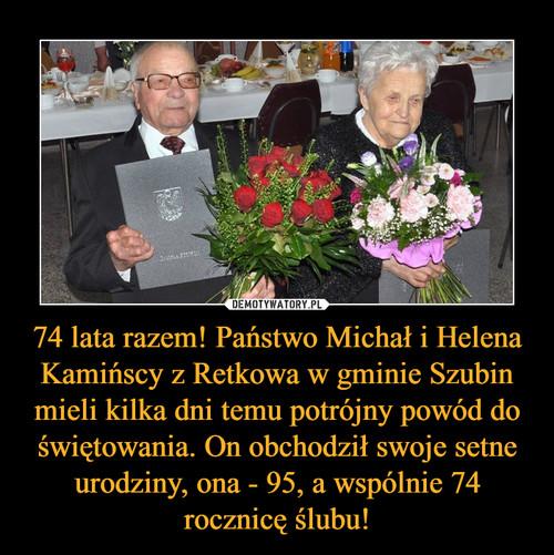 74 lata razem! Państwo Michał i Helena Kamińscy z Retkowa w gminie Szubin mieli kilka dni temu potrójny powód do świętowania. On obchodził swoje setne urodziny, ona - 95, a wspólnie 74 rocznicę ślubu!