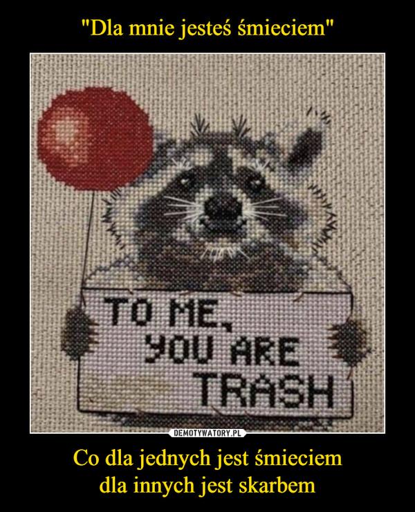 Co dla jednych jest śmieciemdla innych jest skarbem –  To me you are trash