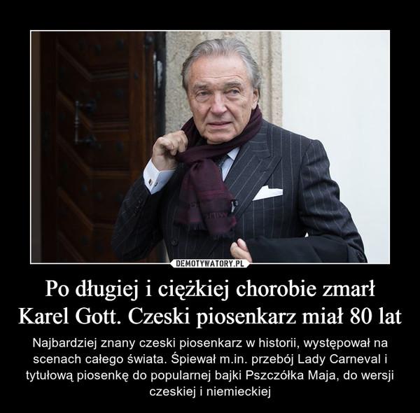 Po długiej i ciężkiej chorobie zmarł Karel Gott. Czeski piosenkarz miał 80 lat – Najbardziej znany czeski piosenkarz w historii, występował na scenach całego świata. Śpiewał m.in. przebój Lady Carneval i tytułową piosenkę do popularnej bajki Pszczółka Maja, do wersji czeskiej i niemieckiej