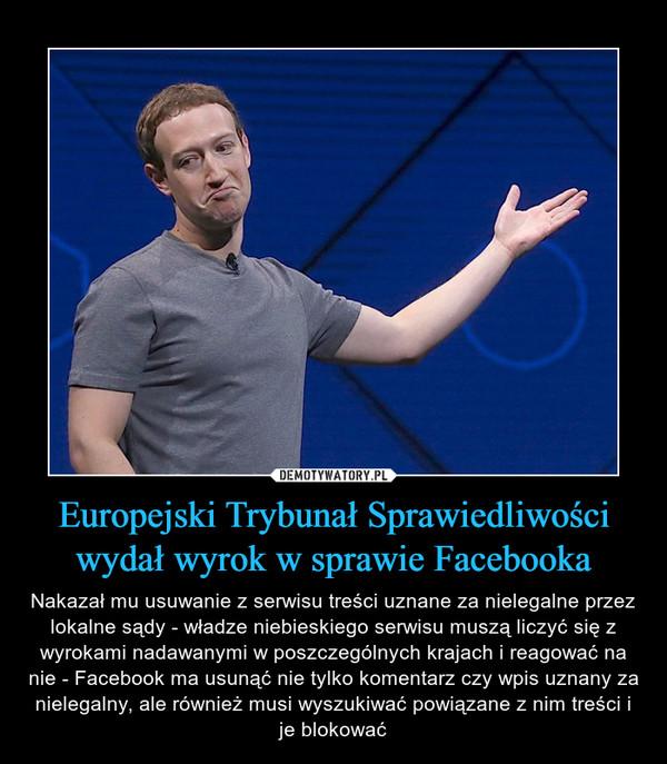 Europejski Trybunał Sprawiedliwości wydał wyrok w sprawie Facebooka – Nakazał mu usuwanie z serwisu treści uznane za nielegalne przez lokalne sądy - władze niebieskiego serwisu muszą liczyć się z wyrokami nadawanymi w poszczególnych krajach i reagować na nie - Facebook ma usunąć nie tylko komentarz czy wpis uznany za nielegalny, ale również musi wyszukiwać powiązane z nim treści i je blokować