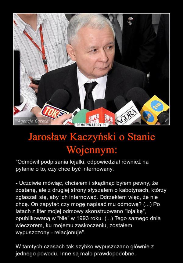 """Jarosław Kaczyński o Stanie Wojennym: – """"Odmówił podpisania lojalki, odpowiedział również na pytanie o to, czy chce być internowany.- Uczciwie mówiąc, chciałem i skądinąd byłem pewny, że zostanę, ale z drugiej strony słyszałem o kabotynach, którzy zgłaszali się, aby ich internować. Odrzekłem więc, że nie chcę. On zapytał: czy mogę napisać mu odmowę? (...) Po latach z liter mojej odmowy skonstruowano """"lojalkę"""", opublikowaną w """"Nie"""" w 1993 roku. (...) Tego samego dnia wieczorem, ku mojemu zaskoczeniu, zostałem wypuszczony - relacjonuje"""".W tamtych czasach tak szybko wypuszczano głównie z jednego powodu. Inne są mało prawdopodobne."""