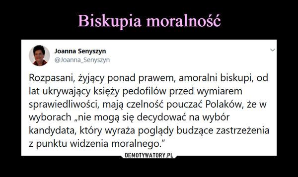 """–  tJoanna Senyszyn@Joanna_SenyszynRozpasani, żyjący ponad prawem, amoralni biskupi, odlat ukrywający księży pedofilów przed wymiaremsprawiedliwości, mają czelność pouczać Polaków, że wwyborach """"nie mogą się decydować na wybórkandydata, który wyraża poglądy budzące zastrzeżeniaz punktu widzenia moralnego."""""""