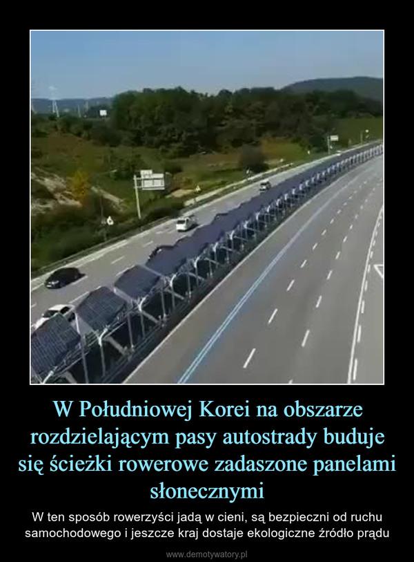 W Południowej Korei na obszarze rozdzielającym pasy autostrady buduje się ścieżki rowerowe zadaszone panelami słonecznymi – W ten sposób rowerzyści jadą w cieni, są bezpieczni od ruchu samochodowego i jeszcze kraj dostaje ekologiczne źródło prądu