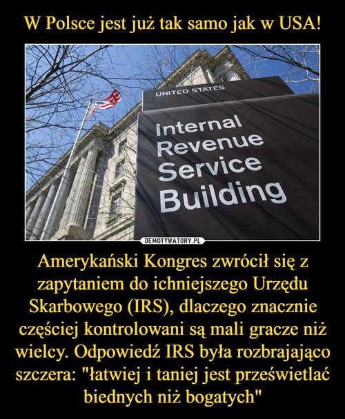 """W Polsce jest już tak samo jak w USA! Amerykański Kongres zwrócił się z zapytaniem do ichniejszego Urzędu Skarbowego (IRS), dlaczego znacznie częściej kontrolowani są mali gracze niż wielcy. Odpowiedź IRS była rozbrajająco szczera: """"łatwiej i taniej jest prześwietlać biednych niż bogatych"""""""