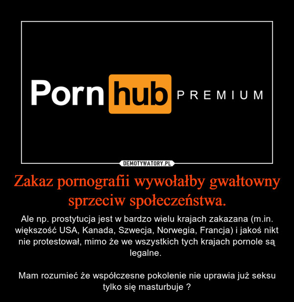Zakaz pornografii wywołałby gwałtowny sprzeciw społeczeństwa. – Ale np. prostytucja jest w bardzo wielu krajach zakazana (m.in. większość USA, Kanada, Szwecja, Norwegia, Francja) i jakoś nikt nie protestował, mimo że we wszystkich tych krajach pornole są legalne. Mam rozumieć że współczesne pokolenie nie uprawia już seksu tylko się masturbuje ?