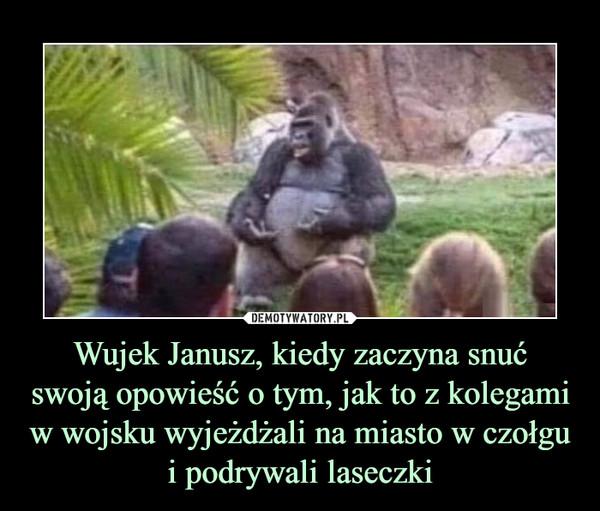 Wujek Janusz, kiedy zaczyna snućswoją opowieść o tym, jak to z kolegami w wojsku wyjeżdżali na miasto w czołgu i podrywali laseczki –