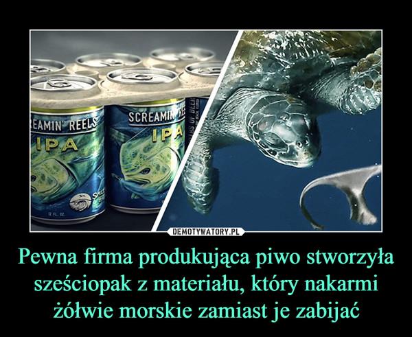 Pewna firma produkująca piwo stworzyła sześciopak z materiału, który nakarmi żółwie morskie zamiast je zabijać –