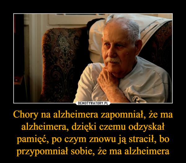Chory na alzheimera zapomniał, że ma alzheimera, dzięki czemu odzyskał pamięć, po czym znowu ją stracił, bo przypomniał sobie, że ma alzheimera –