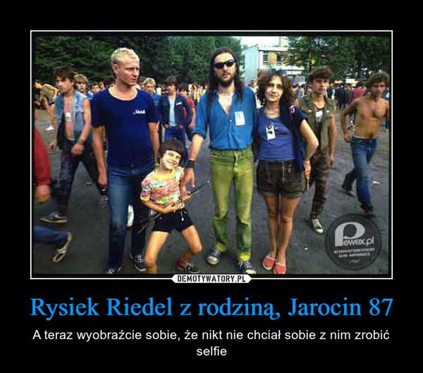 Rysiek Riedel z rodziną, Jarocin 87 – A teraz wyobraźcie sobie, że nikt nie chciał sobie z nim zrobić selfie