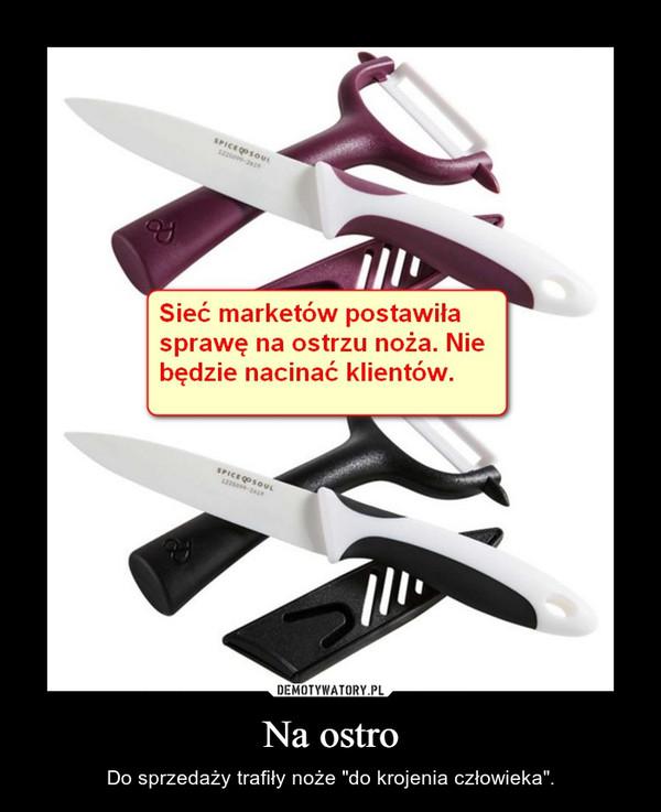 """Na ostro – Do sprzedaży trafiły noże """"do krojenia człowieka""""."""