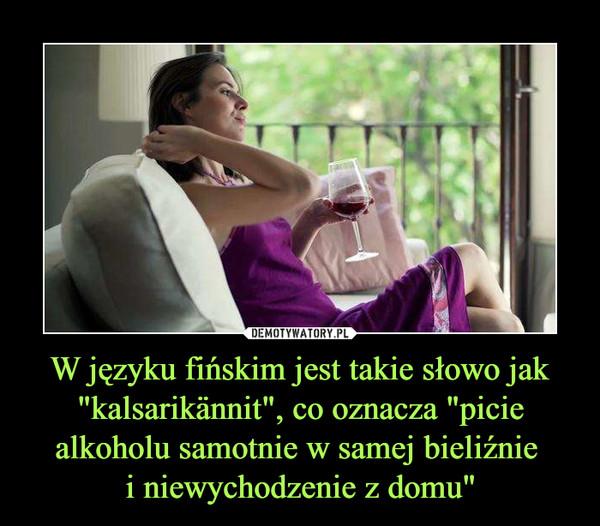 """W języku fińskim jest takie słowo jak """"kalsarikännit"""", co oznacza """"picie alkoholu samotnie w samej bieliźnie i niewychodzenie z domu"""" –"""