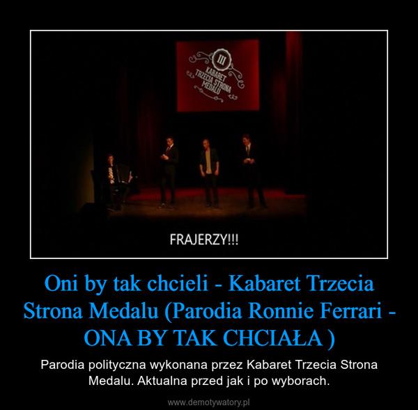 Oni by tak chcieli - Kabaret Trzecia Strona Medalu (Parodia Ronnie Ferrari - ONA BY TAK CHCIAŁA ) – Parodia polityczna wykonana przez Kabaret Trzecia Strona Medalu. Aktualna przed jak i po wyborach.