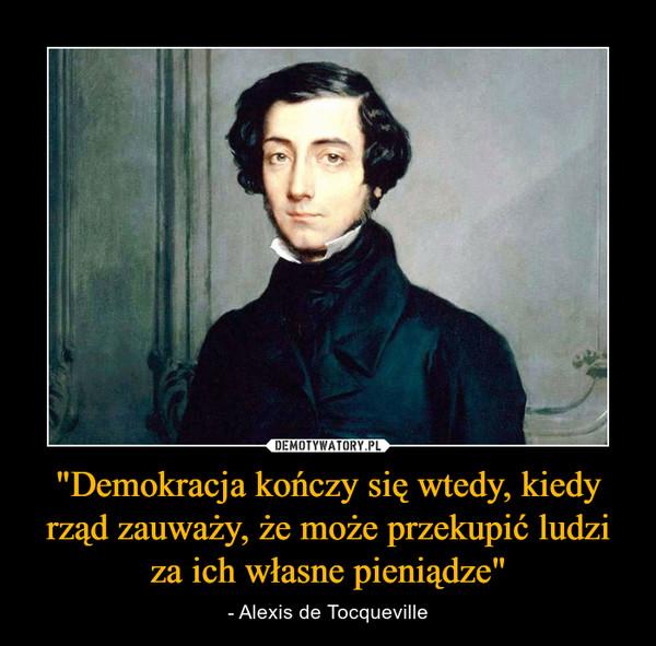 """""""Demokracja kończy się wtedy, kiedy rząd zauważy, że może przekupić ludzi za ich własne pieniądze"""" – - Alexis de Tocqueville"""