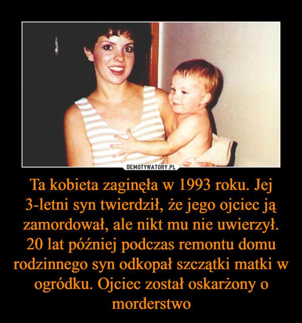 Ta kobieta zaginęła w 1993 roku. Jej 3-letni syn twierdził, że jego ojciec ją zamordował, ale nikt mu nie uwierzył. 20 lat później podczas remontu domu rodzinnego syn odkopał szczątki matki w ogródku. Ojciec został oskarżony o morderstwo –