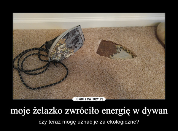 moje żelazko zwróciło energię w dywan – czy teraz mogę uznać je za ekologiczne?