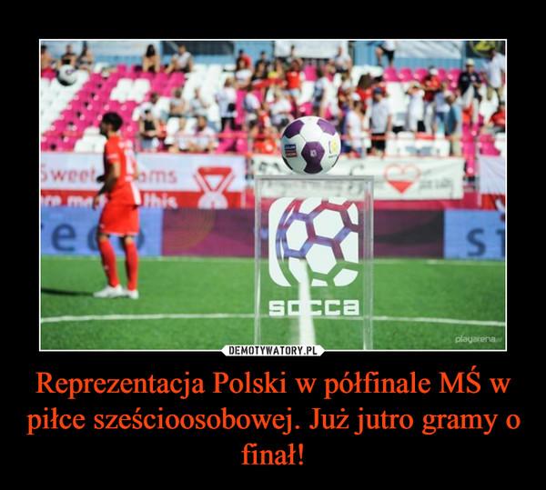 Reprezentacja Polski w półfinale MŚ w piłce sześcioosobowej. Już jutro gramy o finał! –