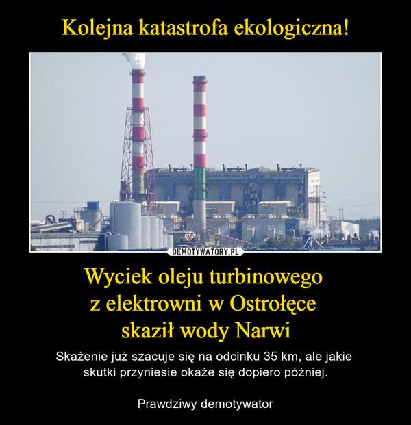 Wyciek oleju turbinowego z elektrowni w Ostrołęce skaził wody Narwi – Skażenie już szacuje się na odcinku 35 km, ale jakie skutki przyniesie okaże się dopiero później.Prawdziwy demotywator