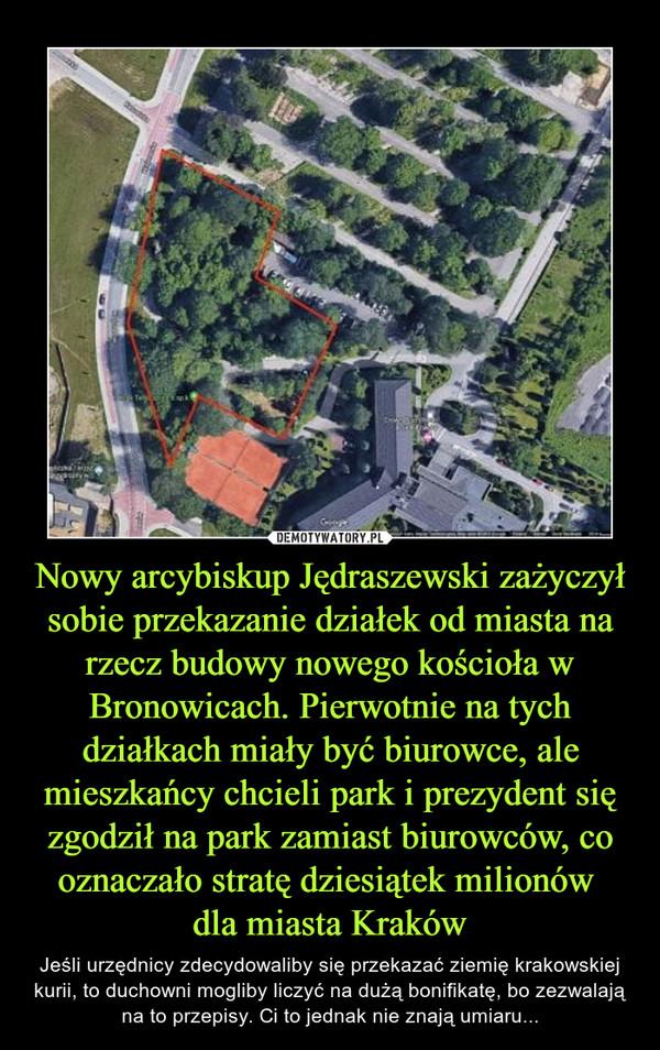 Nowy arcybiskup Jędraszewski zażyczył sobie przekazanie działek od miasta na rzecz budowy nowego kościoła w Bronowicach. Pierwotnie na tych działkach miały być biurowce, ale mieszkańcy chcieli park i prezydent się zgodził na park zamiast biurowców, co oznaczało stratę dziesiątek milionów dla miasta Kraków – Jeśli urzędnicy zdecydowaliby się przekazać ziemię krakowskiej kurii, to duchowni mogliby liczyć na dużą bonifikatę, bo zezwalają na to przepisy. Ci to jednak nie znają umiaru...