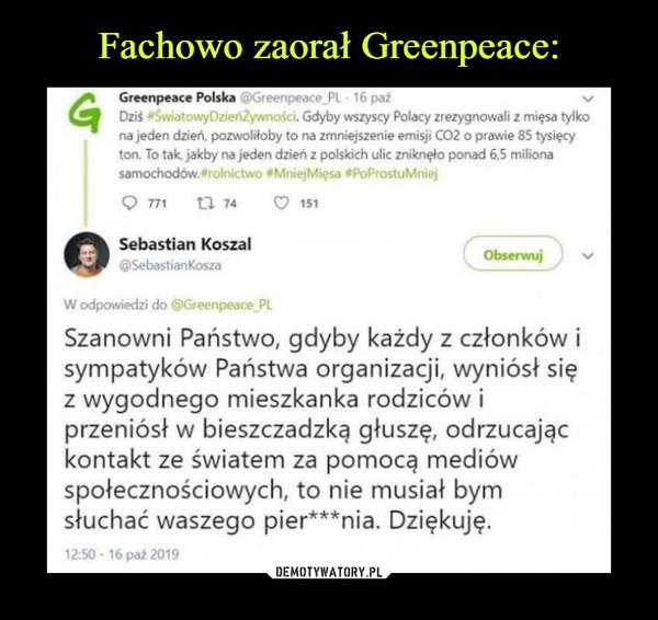 –  Gdyby wszyscy Polacy zrezygnowali z mięsa tylko na jeden dzień, pozwoliłoby to na zmniejszenie emisji CO2 o prawie 85 tysięcy ton. To tak jakby na jeden dzień z polskich ulic zniknęło ponad 6,5 miliona samochodów.orolnictwo #MniejMięsa osPoProstuMniej Q 771 n 74 (7 151 Sebastian Koszal @SebastianKosza W odpowiedzi do @Greenpeace PL Obserwuj Szanowni Państwo, gdyby każdy z członków i sympatyków Państwa organizacji, wyniósł się z wygodnego mieszkanka rodziców i przeniósł w bieszczadzką głuszę, odrzucając kontakt ze światem za pomocą mediów społecznościowych, to nie musiał bym słuchać waszego pier***nia. Dziękuję.
