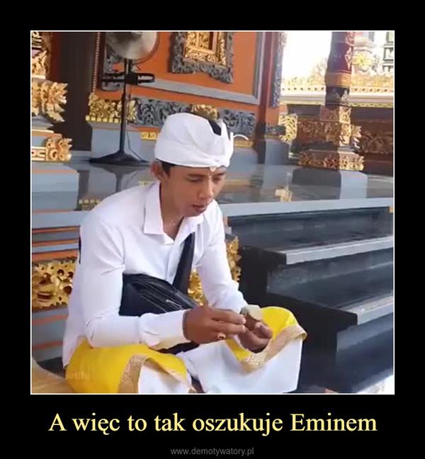 A więc to tak oszukuje Eminem –