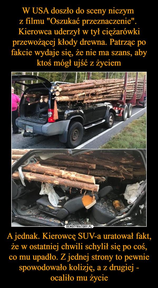 A jednak. Kierowcę SUV-a uratował fakt, że w ostatniej chwili schylił się po coś, co mu upadło. Z jednej strony to pewnie spowodowało kolizję, a z drugiej - ocaliło mu życie –