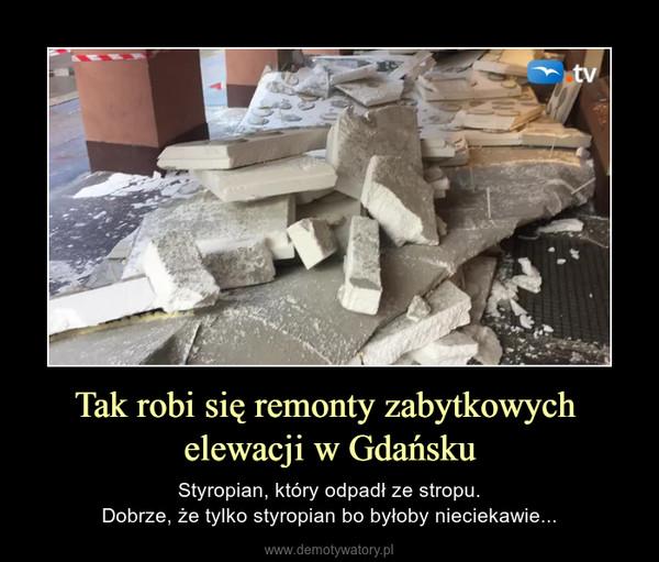 Tak robi się remonty zabytkowych elewacji w Gdańsku – Styropian, który odpadł ze stropu.Dobrze, że tylko styropian bo byłoby nieciekawie...