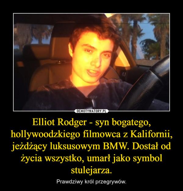 Elliot Rodger - syn bogatego, hollywoodzkiego filmowca z Kalifornii, jeżdżący luksusowym BMW. Dostał od życia wszystko, umarł jako symbol stulejarza. – Prawdziwy król przegrywów.