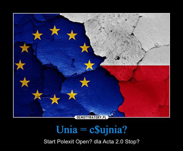 Unia = c$ujnia? – Start Polexit Open? dla Acta 2.0 Stop?