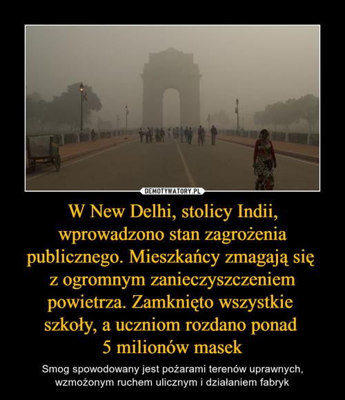 W New Delhi, stolicy Indii, wprowadzono stan zagrożenia publicznego. Mieszkańcy zmagają się  z ogromnym zanieczyszczeniem powietrza. Zamknięto wszystkie  szkoły, a uczniom rozdano ponad  5 milionów masek