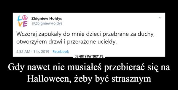 Gdy nawet nie musiałeś przebierać się na Halloween, żeby być strasznym –  LZbigniew HołdysVE @ZbigniewHoldysWczoraj zapukały do mnie dzieci przebrane za duchy,otworzyłem drzwi i przerażone uciekły.4:52 AM 1 lis 2019 Facebook