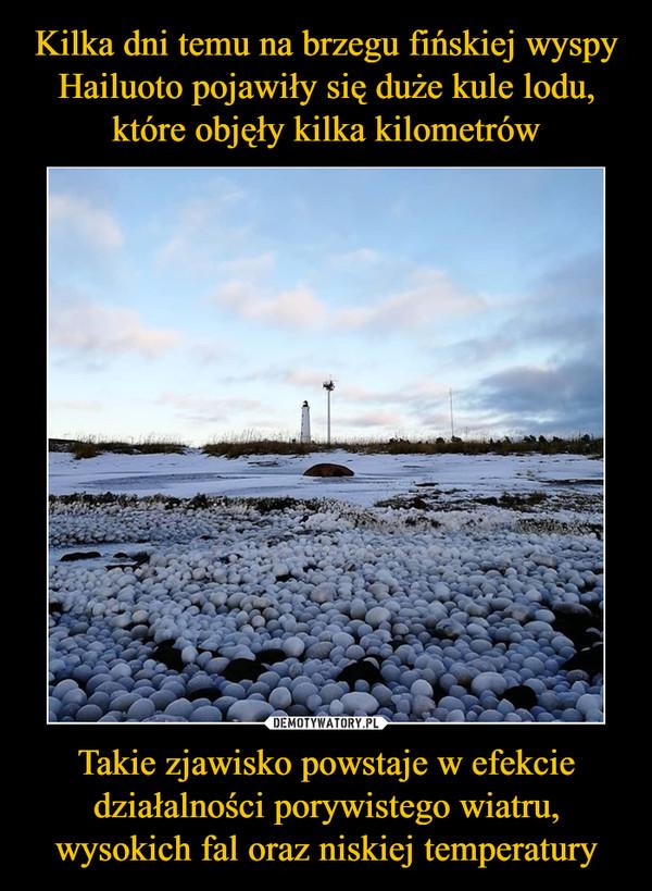 Takie zjawisko powstaje w efekcie działalności porywistego wiatru, wysokich fal oraz niskiej temperatury –