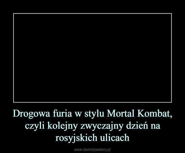 Drogowa furia w stylu Mortal Kombat, czyli kolejny zwyczajny dzień na rosyjskich ulicach –