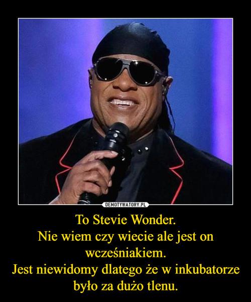 To Stevie Wonder. Nie wiem czy wiecie ale jest on wcześniakiem. Jest niewidomy dlatego że w inkubatorze było za dużo tlenu.