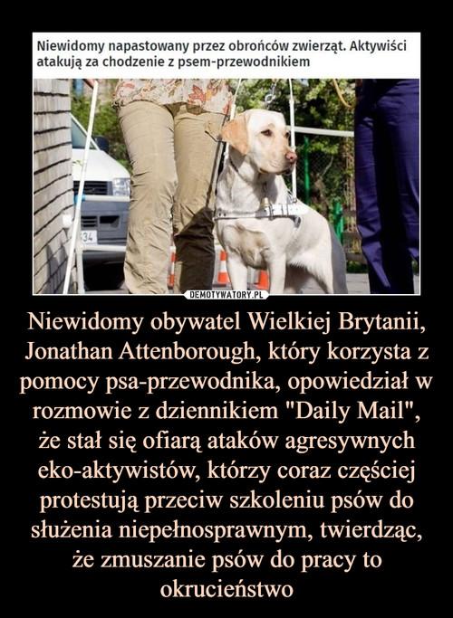 """Niewidomy obywatel Wielkiej Brytanii, Jonathan Attenborough, który korzysta z pomocy psa-przewodnika, opowiedział w rozmowie z dziennikiem """"Daily Mail"""", że stał się ofiarą ataków agresywnych eko-aktywistów, którzy coraz częściej protestują przeciw szkoleniu psów do służenia niepełnosprawnym, twierdząc, że zmuszanie psów do pracy to okrucieństwo"""