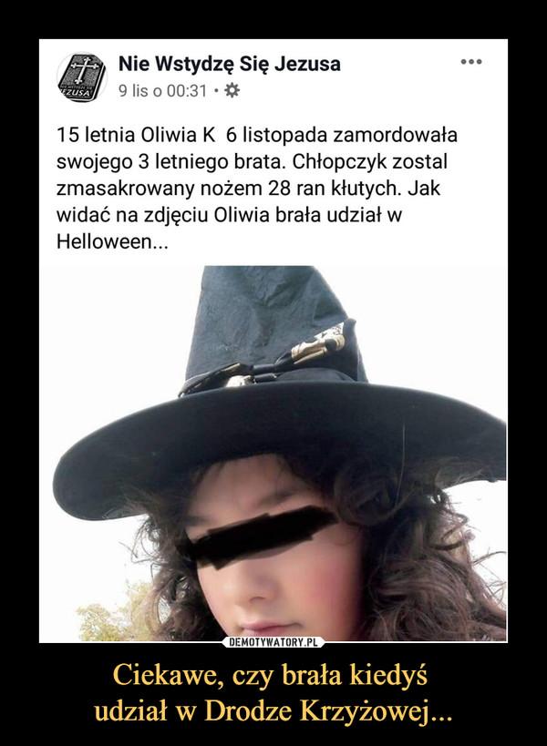 Ciekawe, czy brała kiedyś udział w Drodze Krzyżowej... –  Nie Wstydzę Się Jezusa9 lis o 00:31 • 15 letnia Oliwia K 6 listopada zamordowałaswojego 3 letniego brata. Chłopczyk zostałzmasakrowany nożem 28 ran kłutych. Jakwidać na zdjęciu Oliwia brała udział wHelloween...
