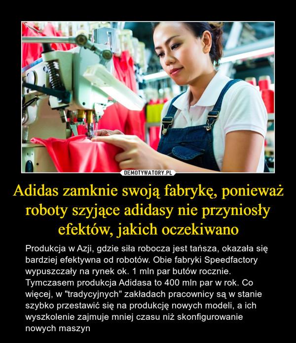 """Adidas zamknie swoją fabrykę, ponieważ roboty szyjące adidasy nie przyniosły efektów, jakich oczekiwano – Produkcja w Azji, gdzie siła robocza jest tańsza, okazała się bardziej efektywna od robotów. Obie fabryki Speedfactory wypuszczały na rynek ok. 1 mln par butów rocznie. Tymczasem produkcja Adidasa to 400 mln par w rok. Co więcej, w """"tradycyjnych"""" zakładach pracownicy są w stanie szybko przestawić się na produkcję nowych modeli, a ich wyszkolenie zajmuje mniej czasu niż skonfigurowanie nowych maszyn"""