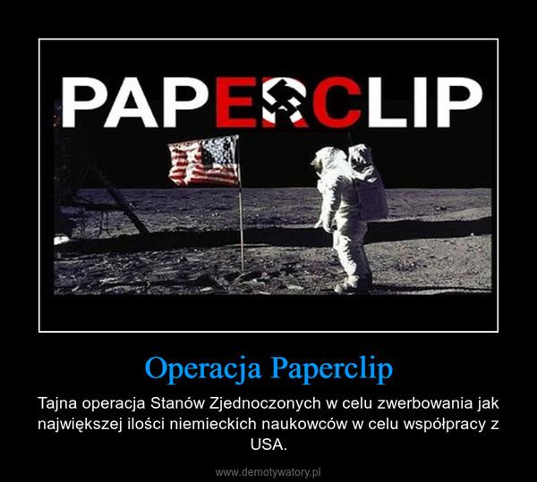 Operacja Paperclip – Tajna operacja Stanów Zjednoczonych w celu zwerbowania jak największej ilości niemieckich naukowców w celu współpracy z USA.