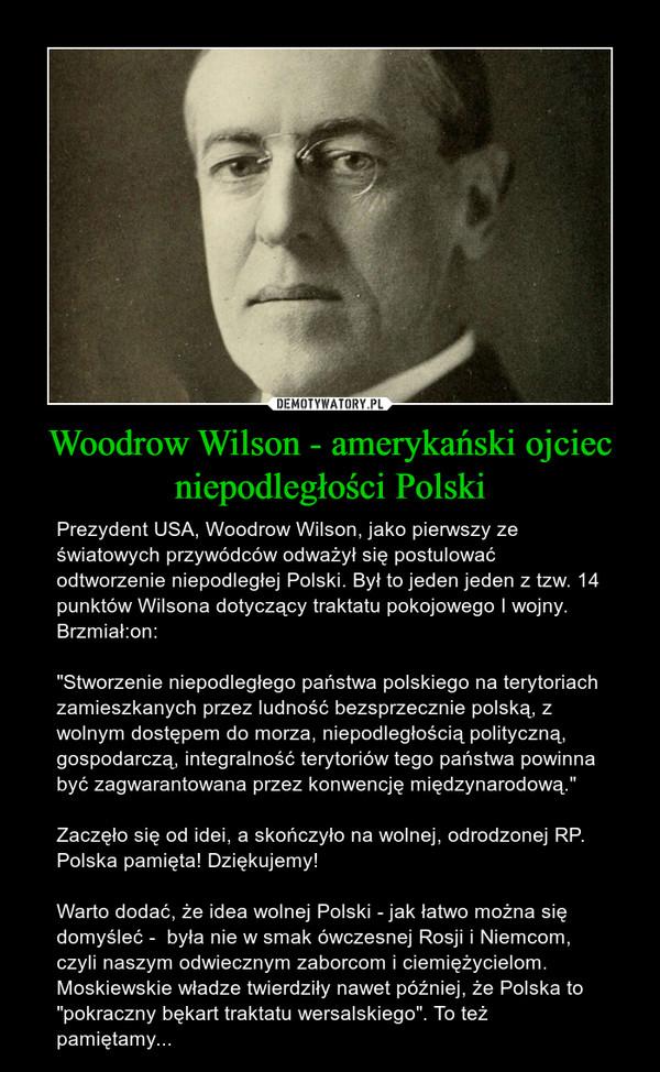 """Woodrow Wilson - amerykański ojciec niepodległości Polski – Prezydent USA, Woodrow Wilson, jako pierwszy ze światowych przywódców odważył się postulować odtworzenie niepodległej Polski. Był to jeden jeden z tzw. 14 punktów Wilsona dotyczący traktatu pokojowego I wojny. Brzmiał:on:  """"Stworzenie niepodległego państwa polskiego na terytoriach zamieszkanych przez ludność bezsprzecznie polską, z wolnym dostępem do morza, niepodległością polityczną, gospodarczą, integralność terytoriów tego państwa powinna być zagwarantowana przez konwencję międzynarodową.""""Zaczęło się od idei, a skończyło na wolnej, odrodzonej RP. Polska pamięta! Dziękujemy!Warto dodać, że idea wolnej Polski - jak łatwo można się domyśleć -  była nie w smak ówczesnej Rosji i Niemcom, czyli naszym odwiecznym zaborcom i ciemiężycielom. Moskiewskie władze twierdziły nawet później, że Polska to """"pokraczny bękart traktatu wersalskiego"""". To też pamiętamy..."""