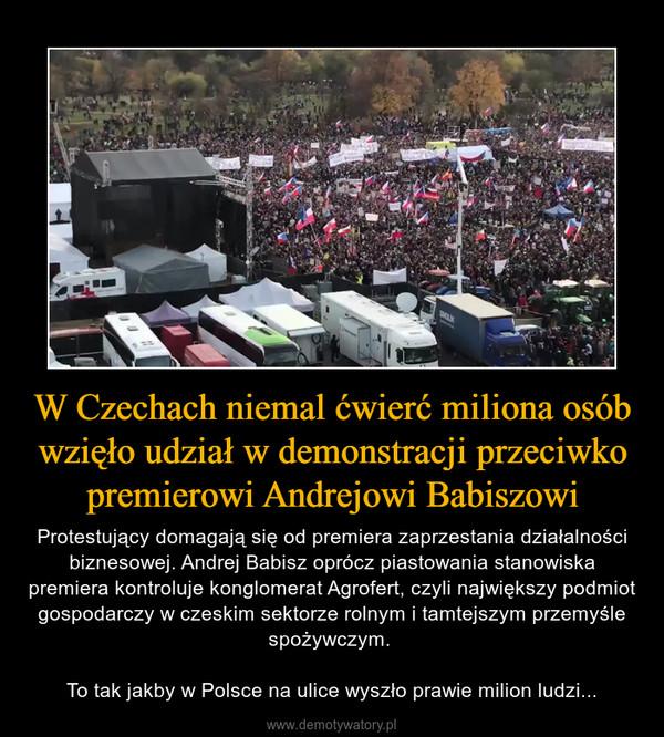 W Czechach niemal ćwierć miliona osób wzięło udział w demonstracji przeciwko premierowi Andrejowi Babiszowi – Protestujący domagają się od premiera zaprzestania działalności biznesowej. Andrej Babisz oprócz piastowania stanowiska premiera kontroluje konglomerat Agrofert, czyli największy podmiot gospodarczy w czeskim sektorze rolnym i tamtejszym przemyśle spożywczym. To tak jakby w Polsce na ulice wyszło prawie milion ludzi...